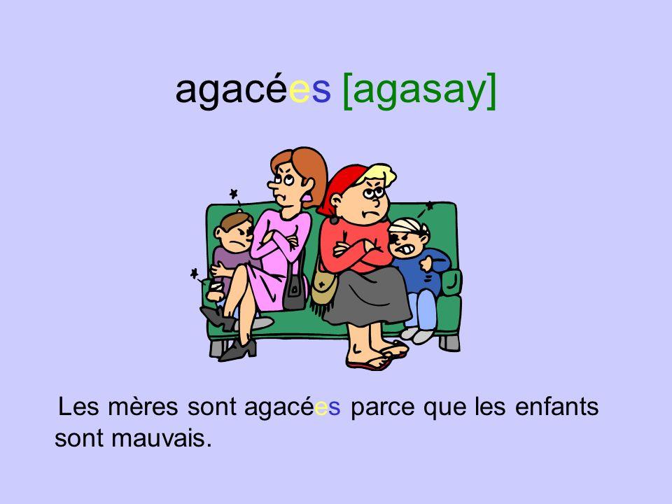 agacées [agasay] Les mères sont agacées parce que les enfants sont mauvais.